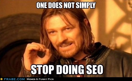 One Does Not Simply Stop Doing SEO